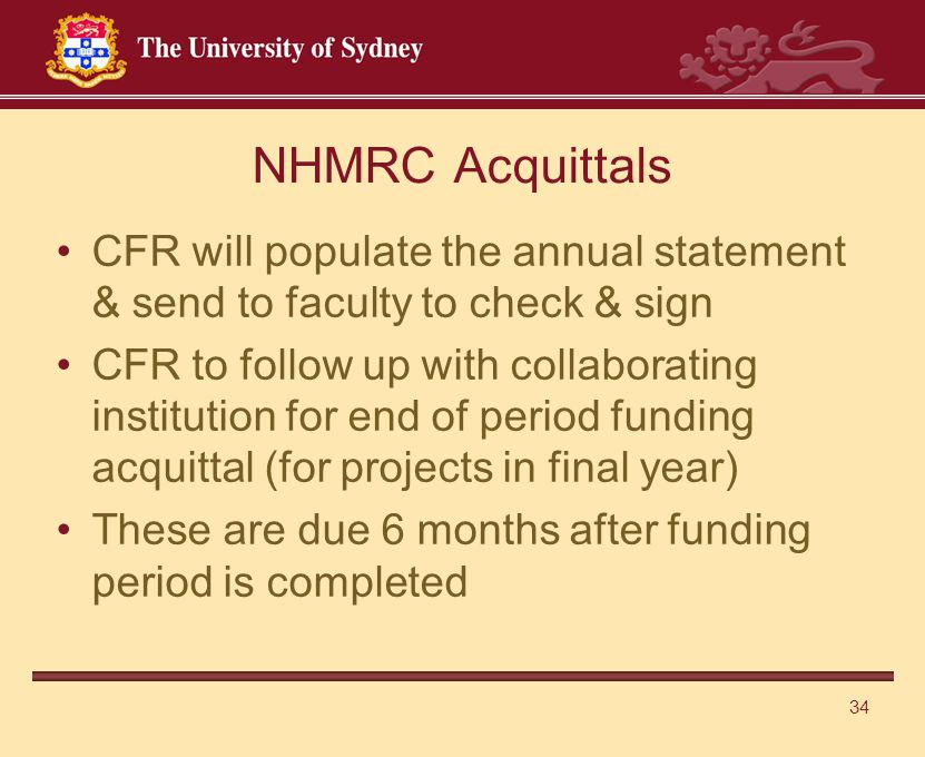 34 NHMRC Acquittals CFR will populate the annual statement & send to faculty to check & sign CFR to follow up with collaborating institution for end of period funding acquittal (for projects in final year) These are due 6 months after funding period is completed