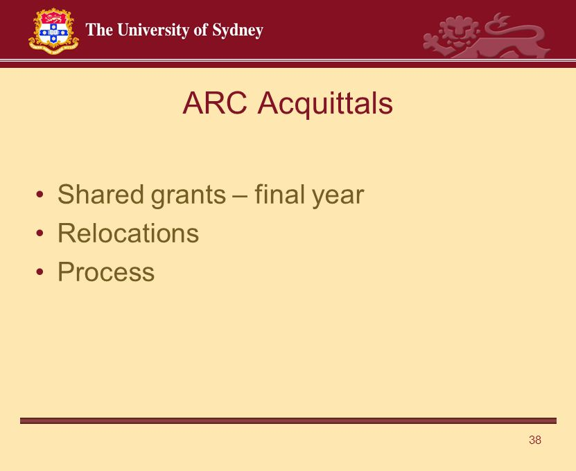 38 ARC Acquittals Shared grants – final year Relocations Process
