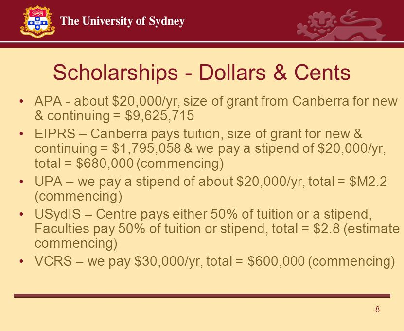 8 Scholarships - Dollars & Cents APA - about $20,000/yr, size of grant from Canberra for new & continuing = $9,625,715 EIPRS – Canberra pays tuition, size of grant for new & continuing = $1,795,058 & we pay a stipend of $20,000/yr, total = $680,000 (commencing) UPA – we pay a stipend of about $20,000/yr, total = $M2.2 (commencing) USydIS – Centre pays either 50% of tuition or a stipend, Faculties pay 50% of tuition or stipend, total = $2.8 (estimate commencing) VCRS – we pay $30,000/yr, total = $600,000 (commencing)