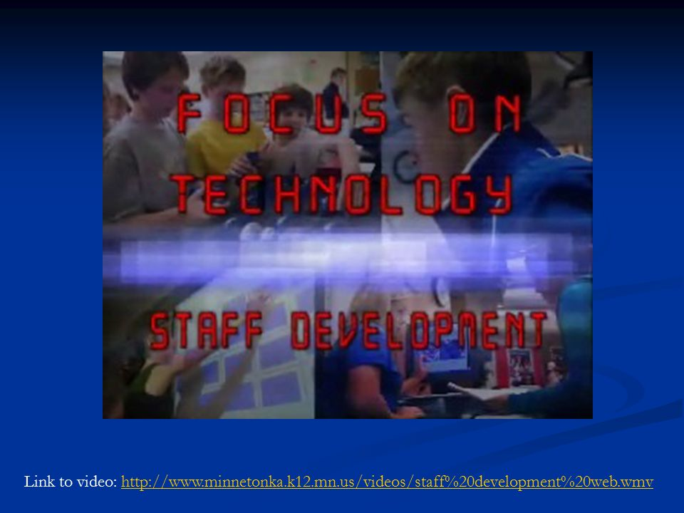 Technology Staff Development Video Link to video: http://www.minnetonka.k12.mn.us/videos/staff%20development%20web.wmvhttp://www.minnetonka.k12.mn.us/videos/staff%20development%20web.wmv