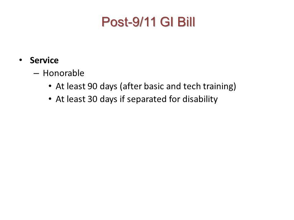 Post-9/11 GI Bill Service – Honorable At least 90 days (after basic and tech training) At least 30 days if separated for disability