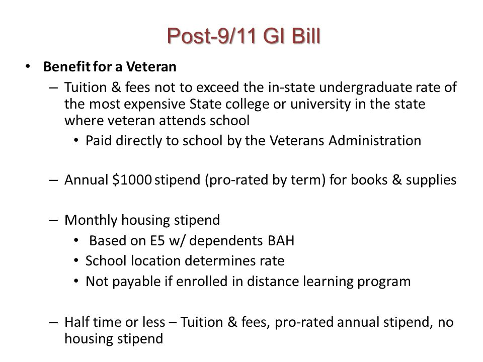 Post-9/11 GI Bill Benefit for a Veteran – Tuition & fees not to exceed the in-state undergraduate rate of the most expensive State college or university in the state where veteran attends school Paid directly to school by the Veterans Administration – Annual $1000 stipend (pro-rated by term) for books & supplies – Monthly housing stipend Based on E5 w/ dependents BAH School location determines rate Not payable if enrolled in distance learning program – Half time or less – Tuition & fees, pro-rated annual stipend, no housing stipend