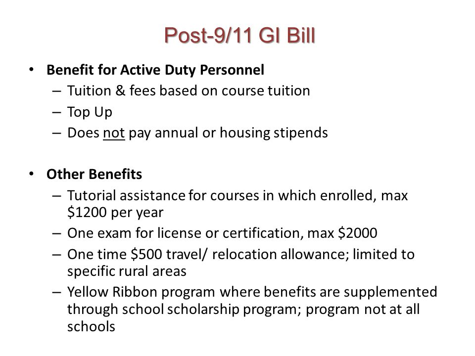 Post-9/11 GI Bill Benefit for Active Duty Personnel – Tuition & fees based on course tuition – Top Up – Does not pay annual or housing stipends Other Benefits – Tutorial assistance for courses in which enrolled, max $1200 per year – One exam for license or certification, max $2000 – One time $500 travel/ relocation allowance; limited to specific rural areas – Yellow Ribbon program where benefits are supplemented through school scholarship program; program not at all schools
