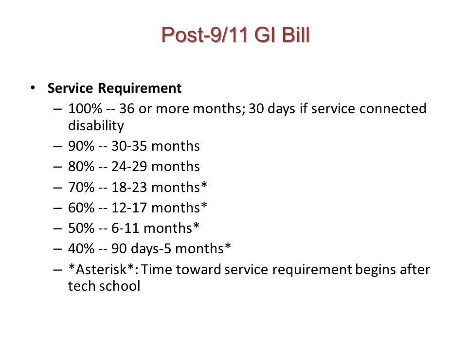 Post-9/11 GI Bill Service Requirement – 100% -- 36 or more months; 30 days if service connected disability – 90% -- 30-35 months – 80% -- 24-29 months – 70% -- 18-23 months* – 60% -- 12-17 months* – 50% -- 6-11 months* – 40% -- 90 days-5 months* – *Asterisk*: Time toward service requirement begins after tech school