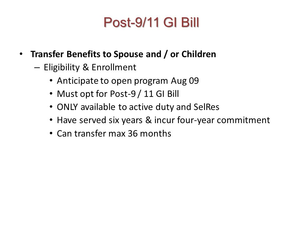 Post-9/11 GI Bill Transfer Benefits to Spouse and / or Children – Eligibility & Enrollment Anticipate to open program Aug 09 Must opt for Post-9 / 11 GI Bill ONLY available to active duty and SelRes Have served six years & incur four-year commitment Can transfer max 36 months