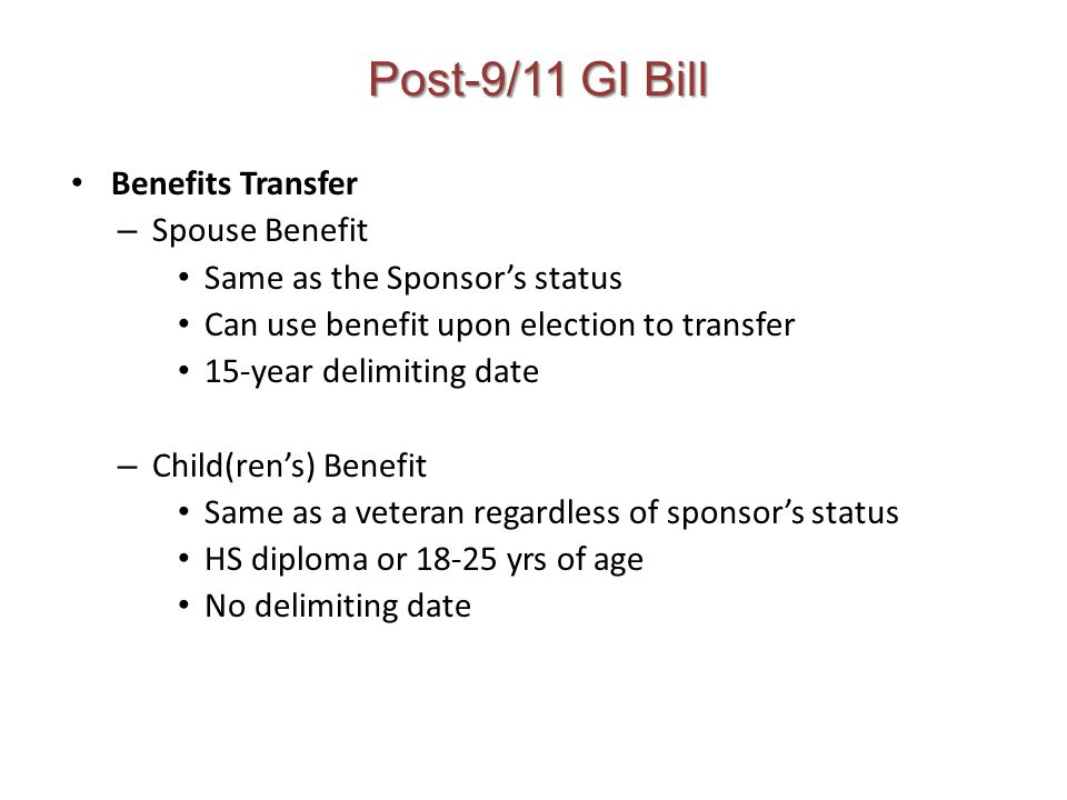 Post-9/11 GI Bill Benefits Transfer – Spouse Benefit Same as the Sponsor's status Can use benefit upon election to transfer 15-year delimiting date – Child(ren's) Benefit Same as a veteran regardless of sponsor's status HS diploma or 18-25 yrs of age No delimiting date