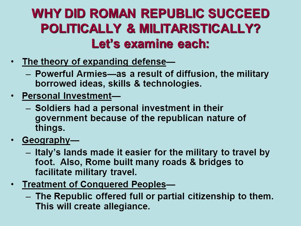WHY DID ROMAN REPUBLIC SUCCEED POLITICALLY & MILITARISTICALLY? Let's examine each: The theory of expanding defense— –Powerful Armies—as a result of di