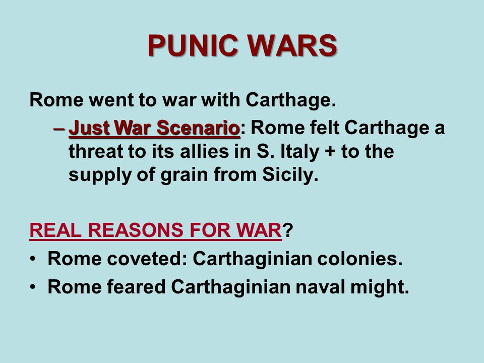 PUNIC WARS Rome went to war with Carthage. –Just War Scenario –Just War Scenario: Rome felt Carthage a threat to its allies in S. Italy + to the suppl