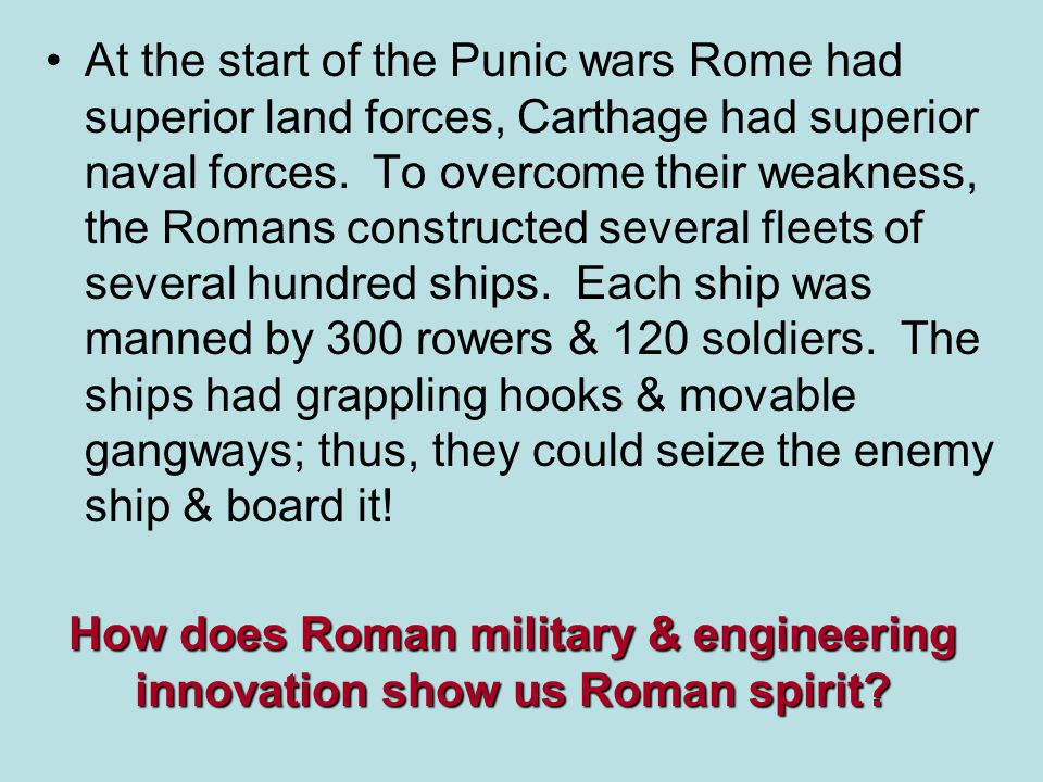 How does Roman military & engineering innovation show us Roman spirit? At the start of the Punic wars Rome had superior land forces, Carthage had supe