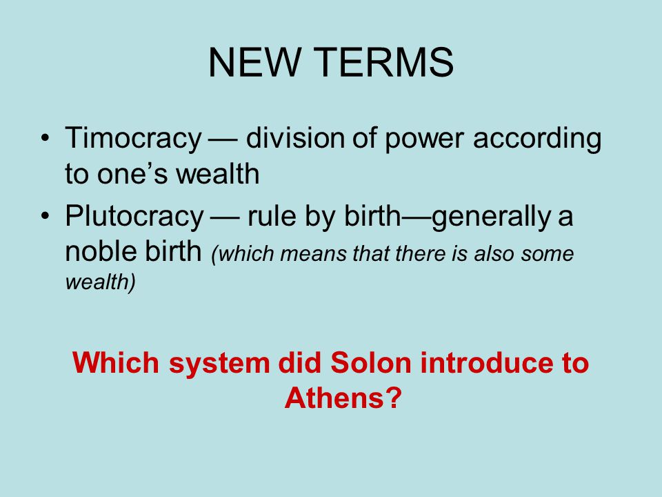 NEW TERMS Timocracy — division of power according to one's wealth Plutocracy — rule by birth—generally a noble birth (which means that there is also s