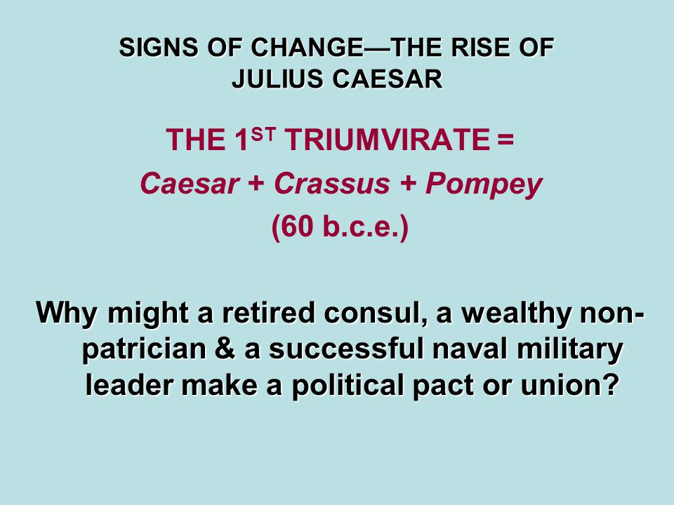 SIGNS OF CHANGE—THE RISE OF JULIUS CAESAR THE 1 ST TRIUMVIRATE = Caesar + Crassus + Pompey (60 b.c.e.) Why might a retired consul, a wealthy non- patr