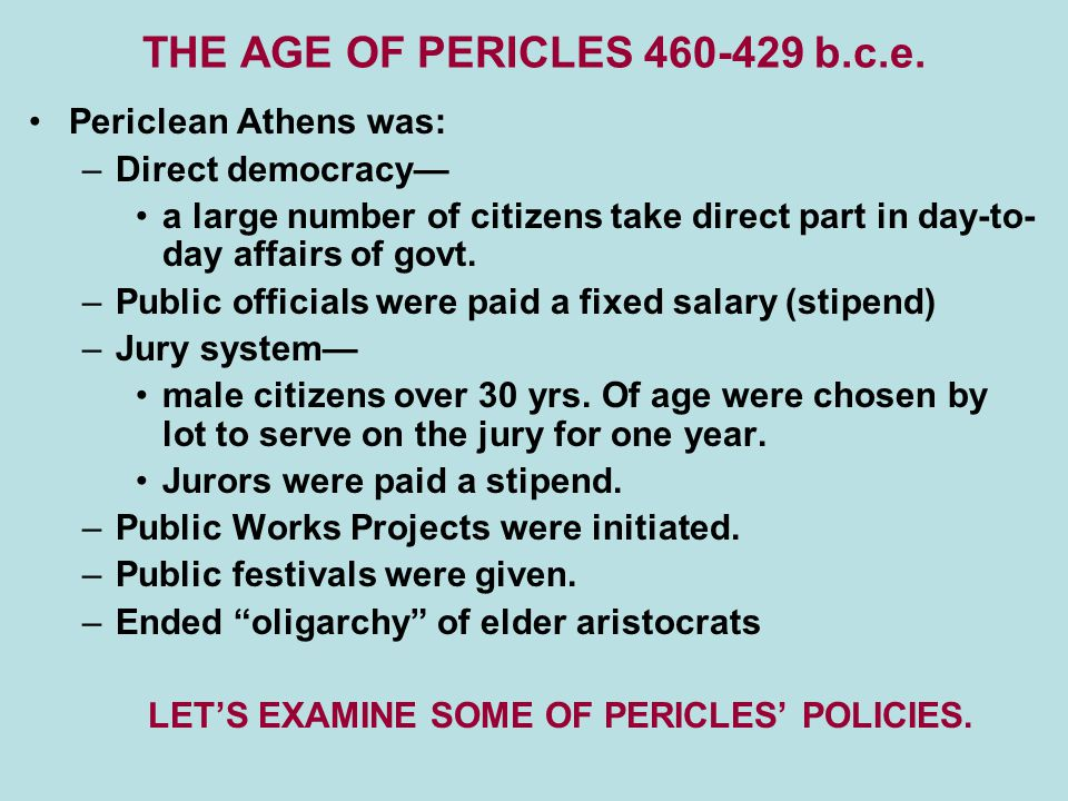THE AGE OF PERICLES 460-429 b.c.e. Periclean Athens was: –Direct democracy— a large number of citizens take direct part in day-to- day affairs of govt