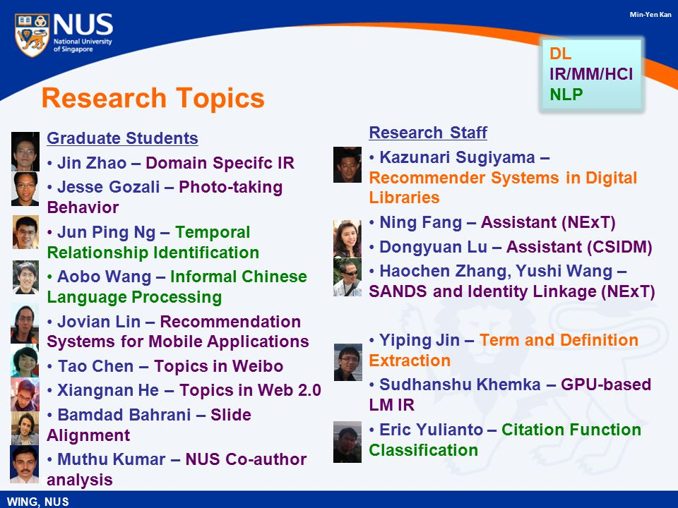 Min-Yen Kan Research Topics Graduate Students Jin Zhao – Domain Specifc IR Jesse Gozali – Photo-taking Behavior Jun Ping Ng – Temporal Relationship Identification Aobo Wang – Informal Chinese Language Processing Jovian Lin – Recommendation Systems for Mobile Applications Tao Chen – Topics in Weibo Xiangnan He – Topics in Web 2.0 Bamdad Bahrani – Slide Alignment Muthu Kumar – NUS Co-author analysis Research Staff Kazunari Sugiyama – Recommender Systems in Digital Libraries Ning Fang – Assistant (NExT) Dongyuan Lu – Assistant (CSIDM) Haochen Zhang, Yushi Wang – SANDS and Identity Linkage (NExT) Yiping Jin – Term and Definition Extraction Sudhanshu Khemka – GPU-based LM IR Eric Yulianto – Citation Function Classification 6 WING, NUS DL IR/MM/HCI NLP DL IR/MM/HCI NLP