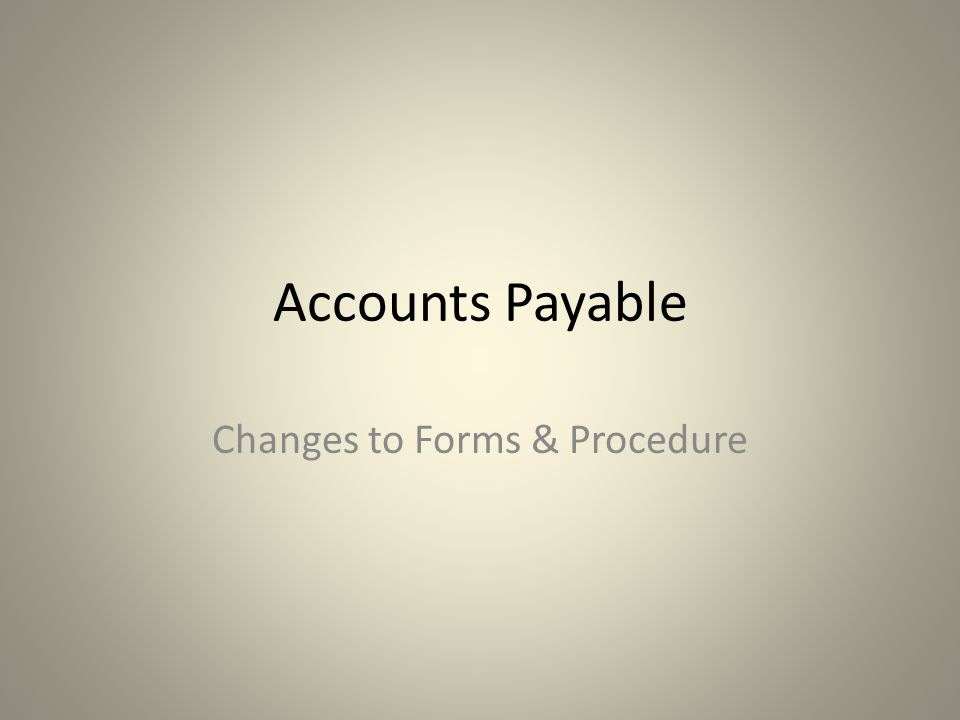 Accounts Payable Changes to Forms & Procedure