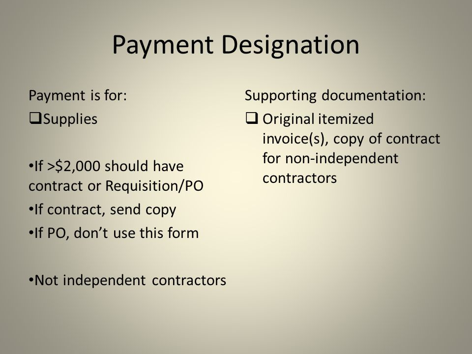 Payment Designation Payment is for:  Supplies If >$2,000 should have contract or Requisition/PO If contract, send copy If PO, don't use this form Not independent contractors Supporting documentation:  Original itemized invoice(s), copy of contract for non-independent contractors