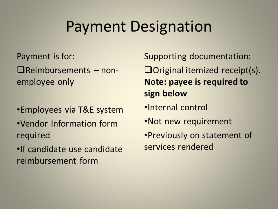 Payment Designation Payment is for:  Reimbursements – non- employee only Employees via T&E system Vendor Information form required If candidate use candidate reimbursement form Supporting documentation:  Original itemized receipt(s).
