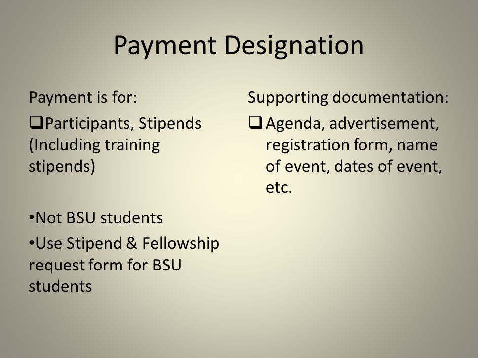 Payment Designation Payment is for:  Participants, Stipends (Including training stipends) Not BSU students Use Stipend & Fellowship request form for BSU students Supporting documentation:  Agenda, advertisement, registration form, name of event, dates of event, etc.