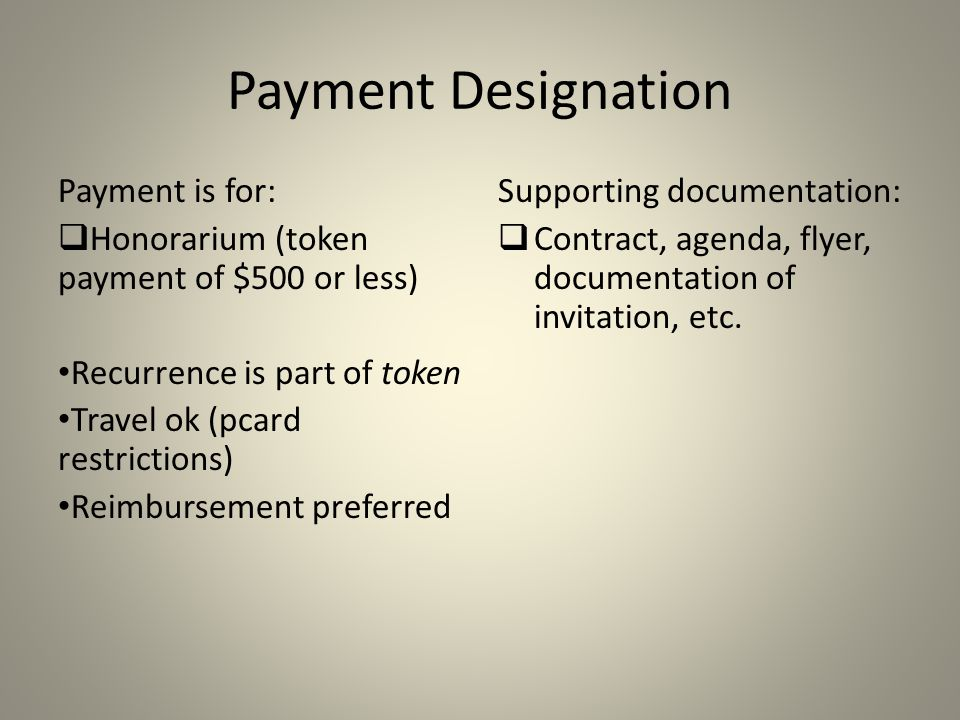 Payment Designation Payment is for:  Honorarium (token payment of $500 or less) Recurrence is part of token Travel ok (pcard restrictions) Reimbursement preferred Supporting documentation:  Contract, agenda, flyer, documentation of invitation, etc.