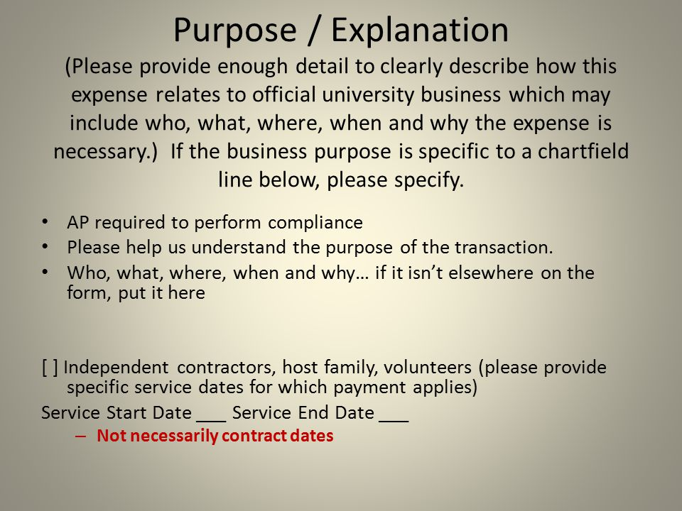 Purpose / Explanation (Please provide enough detail to clearly describe how this expense relates to official university business which may include who, what, where, when and why the expense is necessary.) If the business purpose is specific to a chartfield line below, please specify.