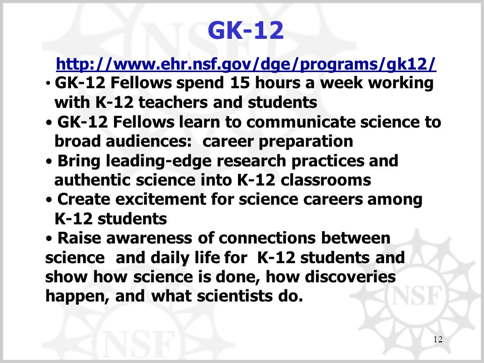12 GK-12 http://www.ehr.nsf.gov/dge/programs/gk12/ GK-12 Fellows spend 15 hours a week working with K-12 teachers and students GK-12 Fellows learn to communicate science to broad audiences: career preparation Bring leading-edge research practices and authentic science into K-12 classrooms Create excitement for science careers among K-12 students Raise awareness of connections between science and daily life for K-12 students and show how science is done, how discoveries happen, and what scientists do.
