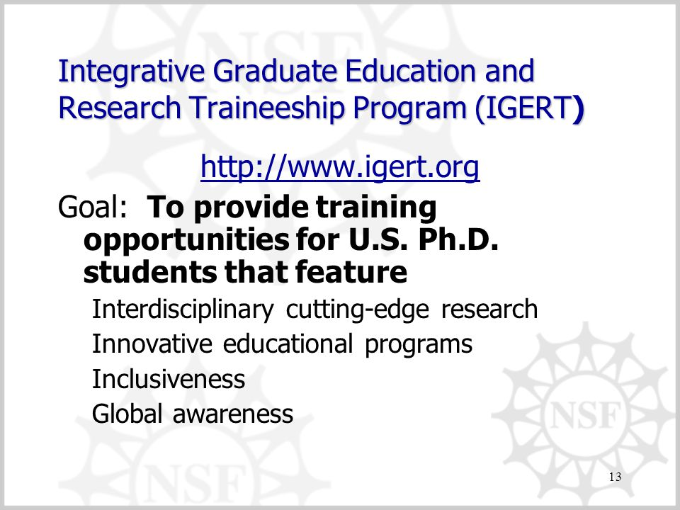 13 Integrative Graduate Education and Research Traineeship Program (IGERT) http://www.igert.org Goal: To provide training opportunities for U.S.
