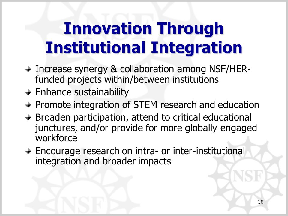 18 Innovation Through Institutional Integration Increase synergy & collaboration among NSF/HER- funded projects within/between institutions Enhance sustainability Promote integration of STEM research and education Broaden participation, attend to critical educational junctures, and/or provide for more globally engaged workforce Encourage research on intra- or inter-institutional integration and broader impacts