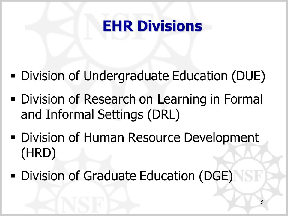 5 EHR Divisions  Division of Undergraduate Education (DUE)  Division of Research on Learning in Formal and Informal Settings (DRL)  Division of Human Resource Development (HRD)  Division of Graduate Education (DGE)