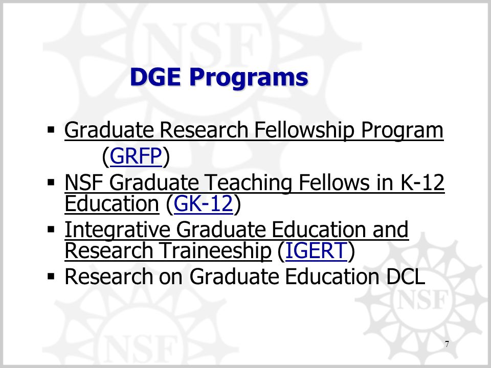 7 DGE Programs  Graduate Research Fellowship Program (GRFP)GRFP  NSF Graduate Teaching Fellows in K-12 Education (GK-12)GK-12  Integrative Graduate Education and Research Traineeship (IGERT)IGERT  Research on Graduate Education DCL