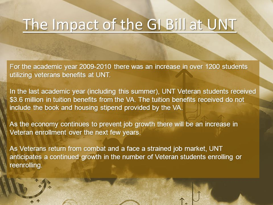 The Impact of the GI Bill at UNT For the academic year 2009-2010 there was an increase in over 1200 students utilizing veterans benefits at UNT.