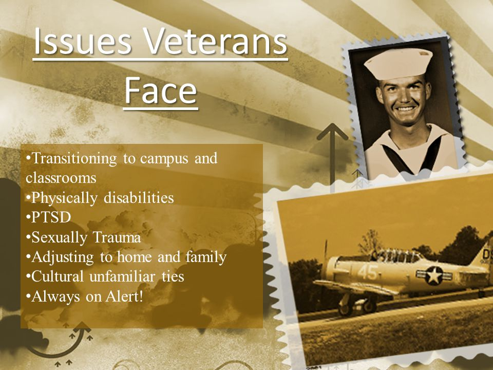 Issues Veterans Face Transitioning to campus and classrooms Physically disabilities PTSD Sexually Trauma Adjusting to home and family Cultural unfamiliar ties Always on Alert!