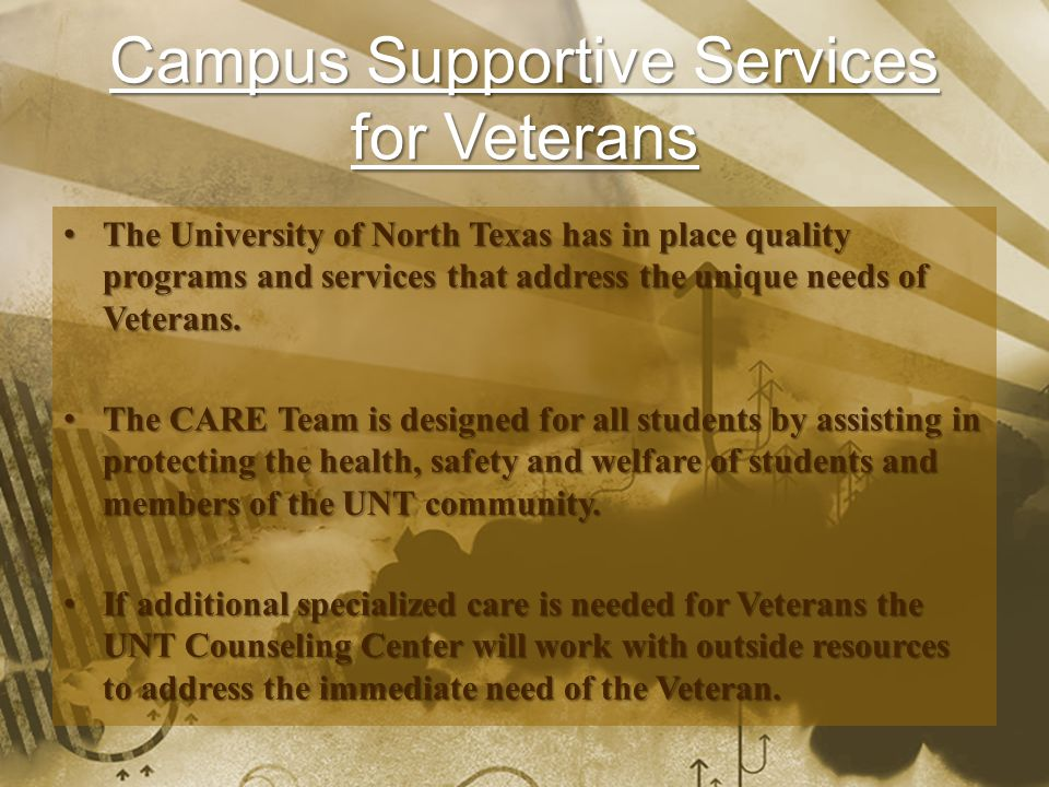 Campus Supportive Services for Veterans The University of North Texas has in place quality programs and services that address the unique needs of Vete