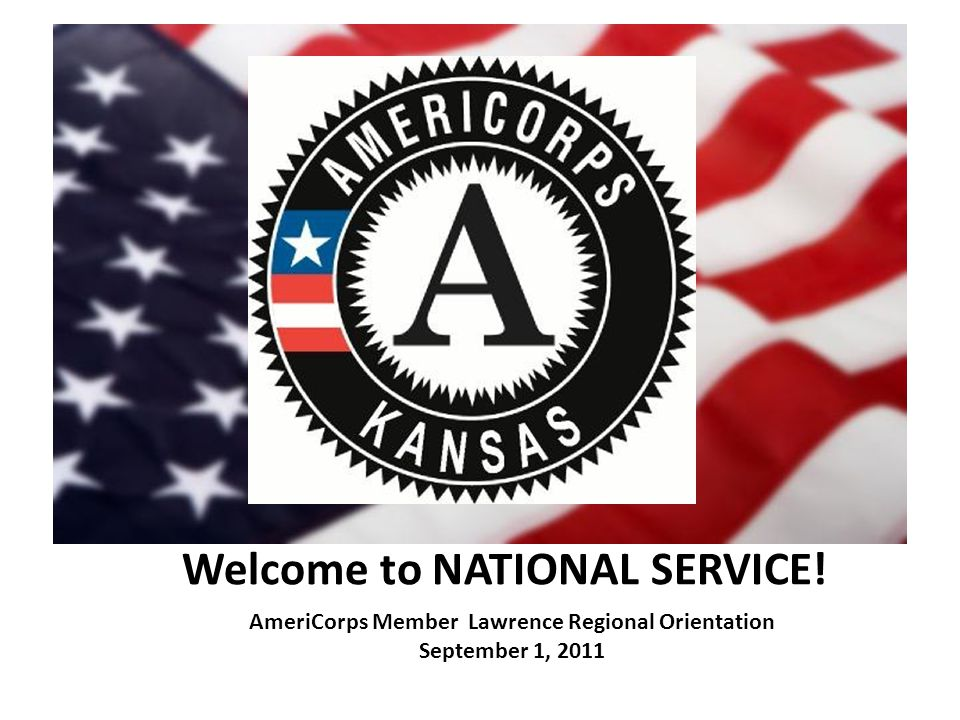 Welcome to NATIONAL SERVICE! AmeriCorps Member Lawrence Regional Orientation September 1, 2011