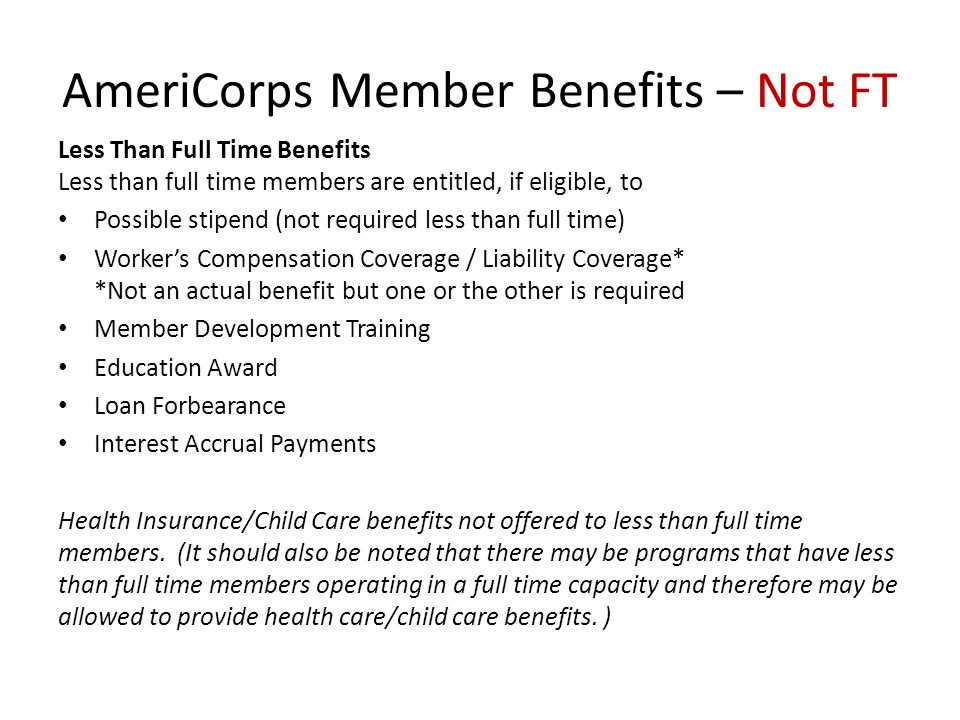 AmeriCorps Member Benefits – Not FT Less Than Full Time Benefits Less than full time members are entitled, if eligible, to Possible stipend (not required less than full time) Worker's Compensation Coverage / Liability Coverage* *Not an actual benefit but one or the other is required Member Development Training Education Award Loan Forbearance Interest Accrual Payments Health Insurance/Child Care benefits not offered to less than full time members.