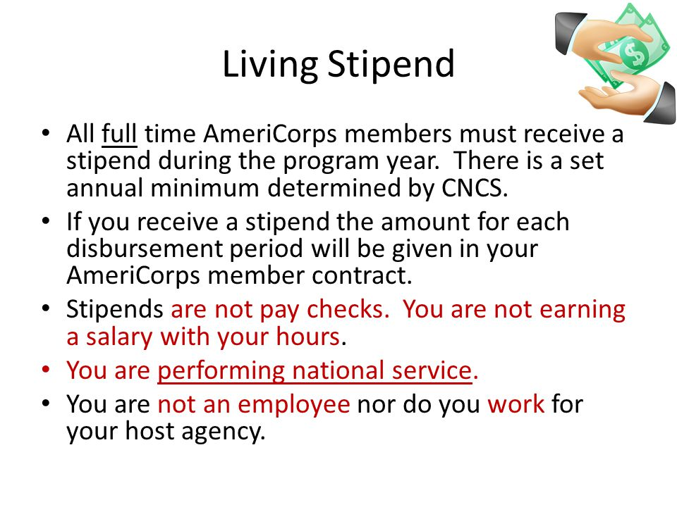 Living Stipend All full time AmeriCorps members must receive a stipend during the program year.