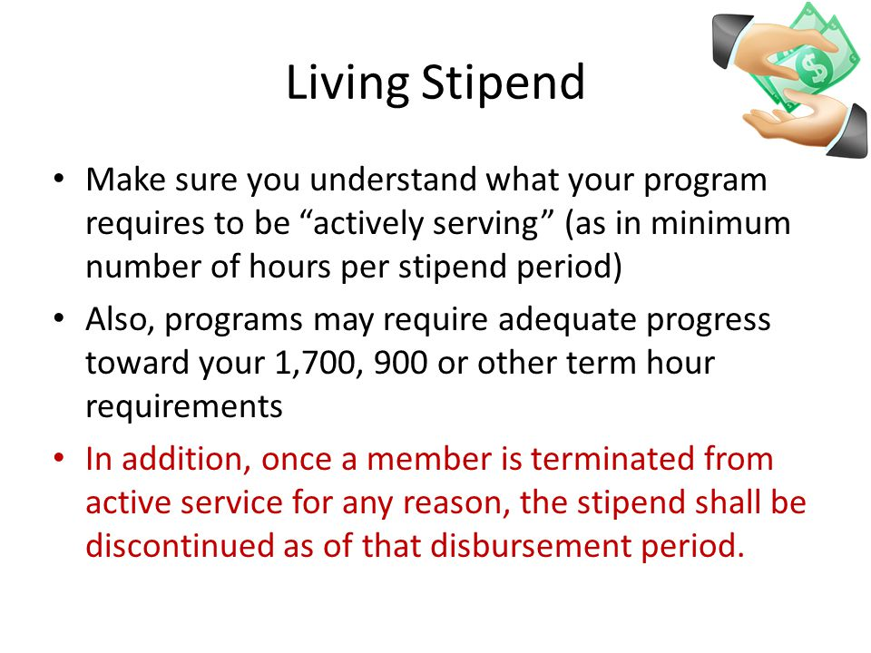 Living Stipend Make sure you understand what your program requires to be actively serving (as in minimum number of hours per stipend period) Also, programs may require adequate progress toward your 1,700, 900 or other term hour requirements In addition, once a member is terminated from active service for any reason, the stipend shall be discontinued as of that disbursement period.