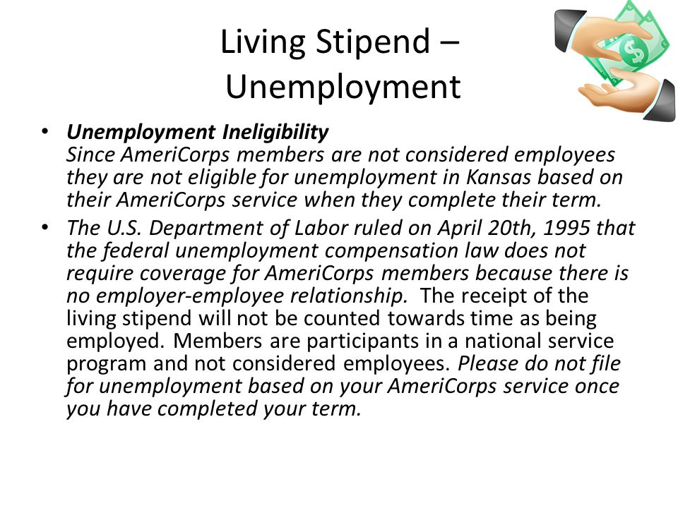 Living Stipend – Unemployment Unemployment Ineligibility Since AmeriCorps members are not considered employees they are not eligible for unemployment in Kansas based on their AmeriCorps service when they complete their term.
