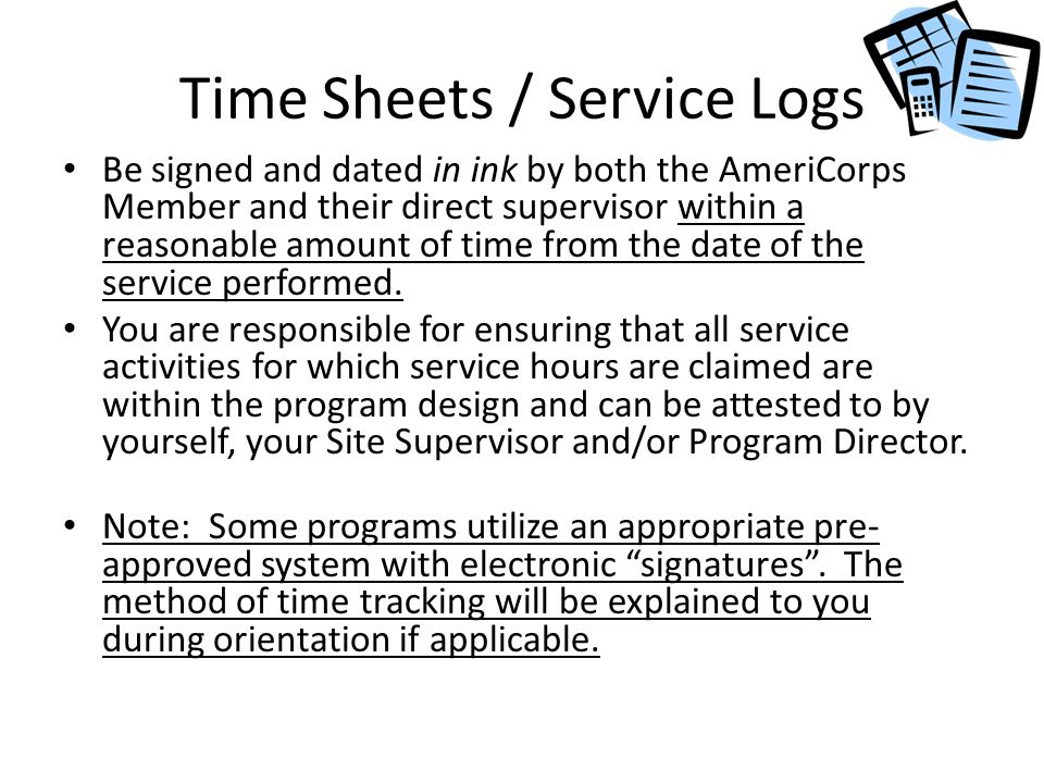 Time Sheets / Service Logs Be signed and dated in ink by both the AmeriCorps Member and their direct supervisor within a reasonable amount of time from the date of the service performed.