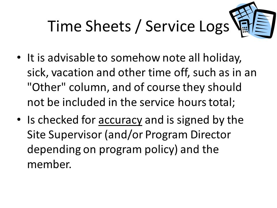 Time Sheets / Service Logs It is advisable to somehow note all holiday, sick, vacation and other time off, such as in an Other column, and of course they should not be included in the service hours total; Is checked for accuracy and is signed by the Site Supervisor (and/or Program Director depending on program policy) and the member.