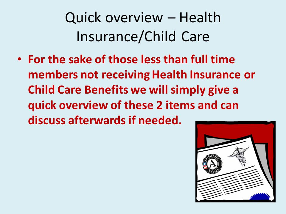 Quick overview – Health Insurance/Child Care For the sake of those less than full time members not receiving Health Insurance or Child Care Benefits we will simply give a quick overview of these 2 items and can discuss afterwards if needed.