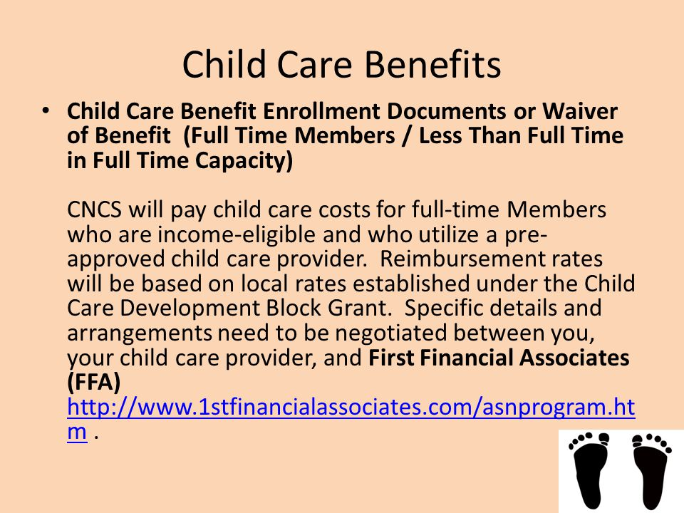 Child Care Benefits Child Care Benefit Enrollment Documents or Waiver of Benefit (Full Time Members / Less Than Full Time in Full Time Capacity) CNCS will pay child care costs for full-time Members who are income-eligible and who utilize a pre- approved child care provider.