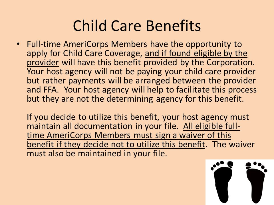 Child Care Benefits Full-time AmeriCorps Members have the opportunity to apply for Child Care Coverage, and if found eligible by the provider will have this benefit provided by the Corporation.
