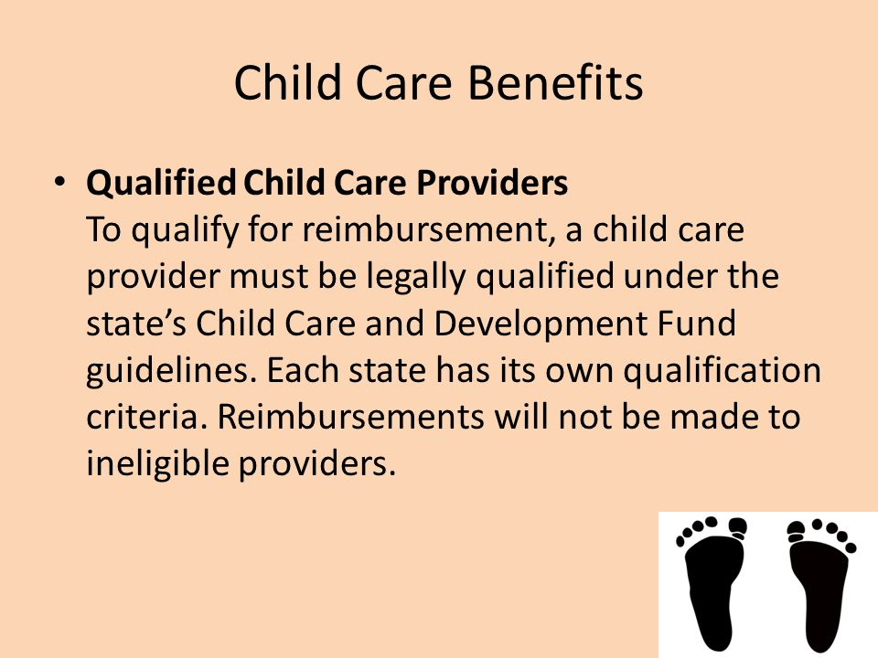 Child Care Benefits Qualified Child Care Providers To qualify for reimbursement, a child care provider must be legally qualified under the state's Child Care and Development Fund guidelines.