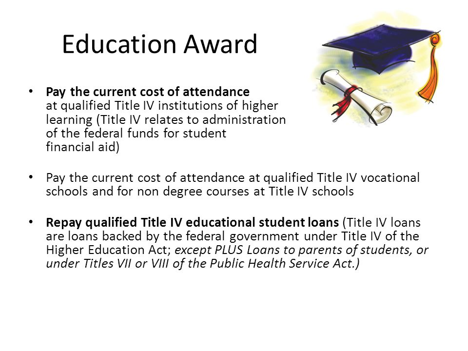 Education Award Pay the current cost of attendance at qualified Title IV institutions of higher learning (Title IV relates to administration of the federal funds for student financial aid) Pay the current cost of attendance at qualified Title IV vocational schools and for non degree courses at Title IV schools Repay qualified Title IV educational student loans (Title IV loans are loans backed by the federal government under Title IV of the Higher Education Act; except PLUS Loans to parents of students, or under Titles VII or VIII of the Public Health Service Act.)