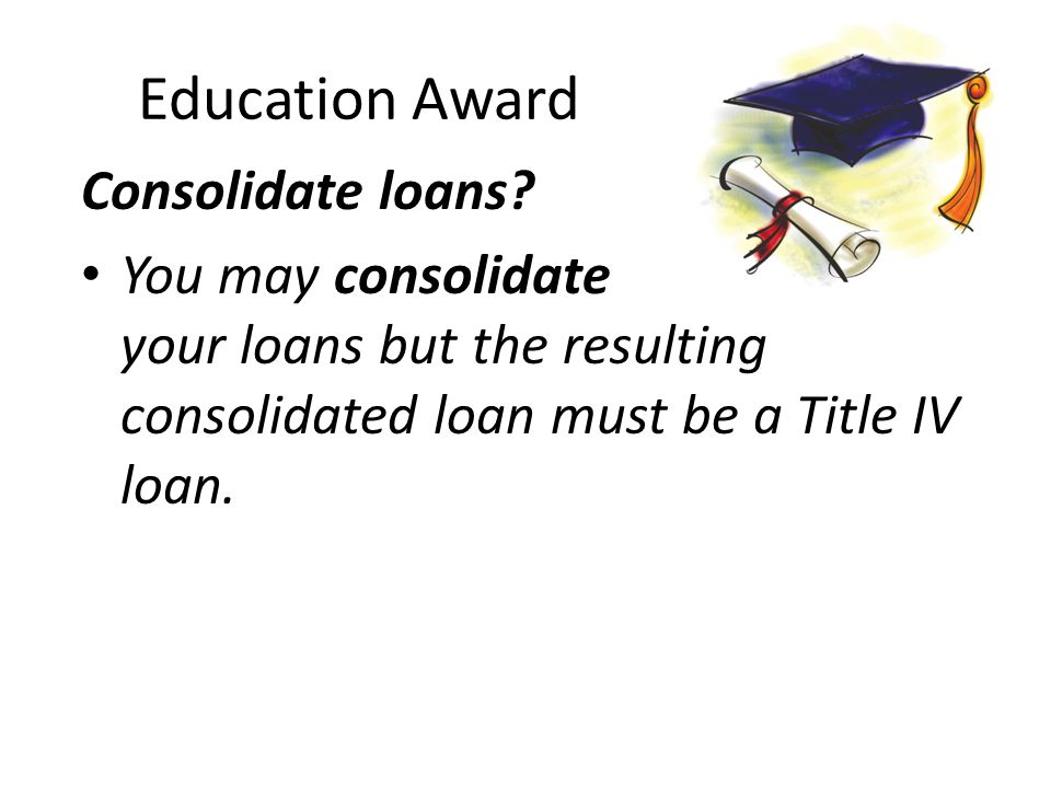 Education Award Consolidate loans.