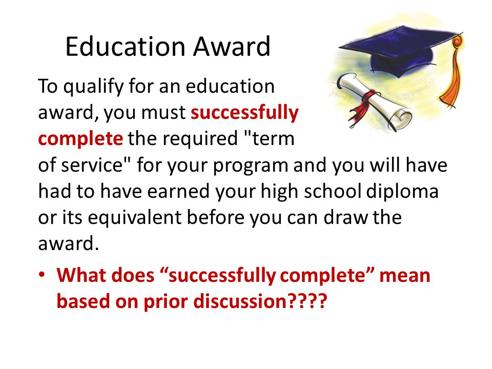 Education Award To qualify for an education award, you must successfully complete the required term of service for your program and you will have had to have earned your high school diploma or its equivalent before you can draw the award.