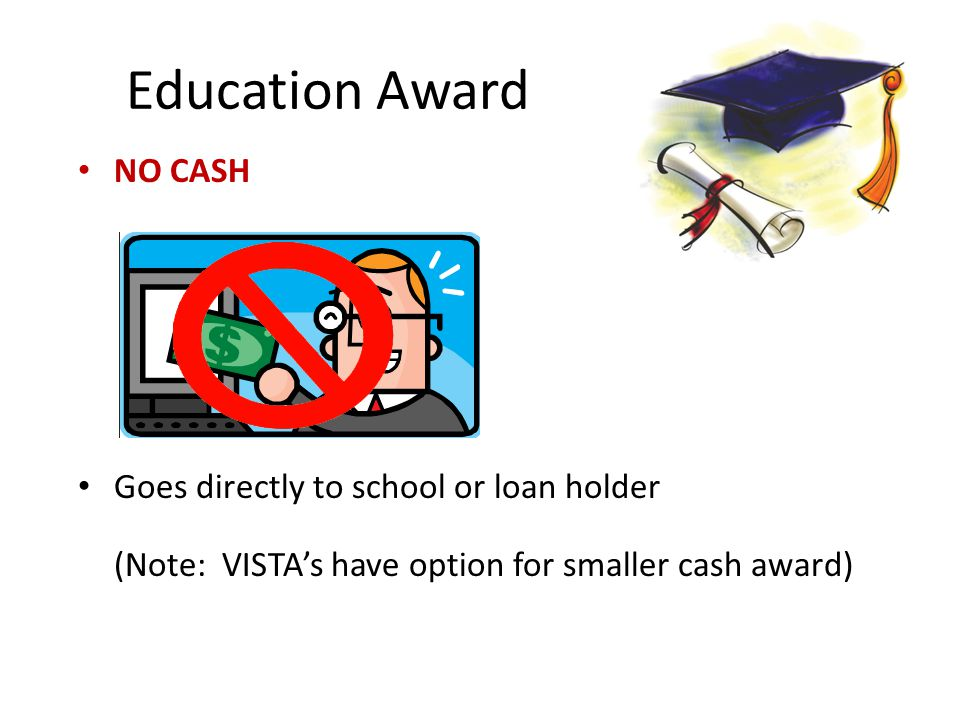 Education Award NO CASH Goes directly to school or loan holder (Note: VISTA's have option for smaller cash award)