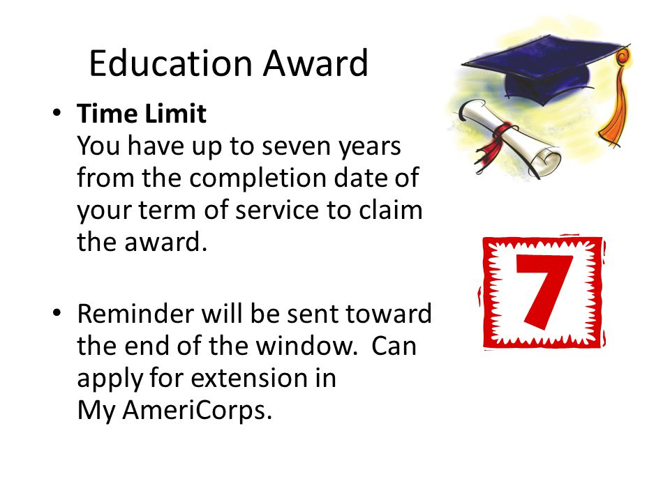 Education Award Time Limit You have up to seven years from the completion date of your term of service to claim the award.