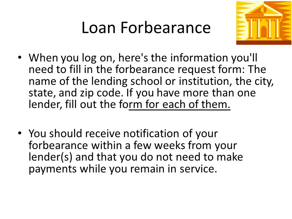 Loan Forbearance When you log on, here s the information you ll need to fill in the forbearance request form: The name of the lending school or institution, the city, state, and zip code.