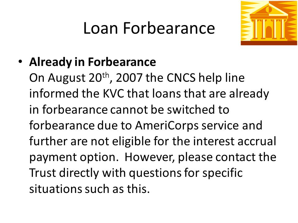 Loan Forbearance Already in Forbearance On August 20 th, 2007 the CNCS help line informed the KVC that loans that are already in forbearance cannot be switched to forbearance due to AmeriCorps service and further are not eligible for the interest accrual payment option.