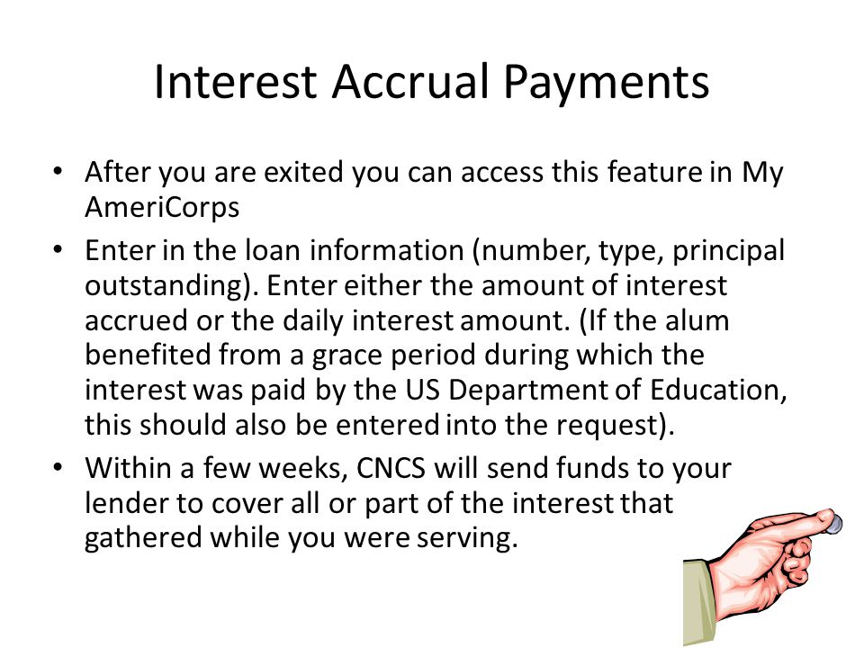 Interest Accrual Payments After you are exited you can access this feature in My AmeriCorps Enter in the loan information (number, type, principal outstanding).